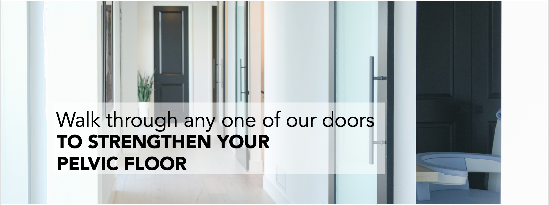Walk through any one of our doors to strengthen your pelvic floor